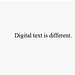 Digital text is different.