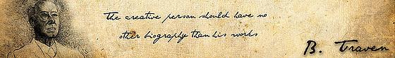 B.Traven-diraĵo: The creative person should have no other biography than his works. / Kreiva persono devus havi neniun alian biografion krom siaj verkoj.