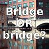 Bridge OR bridge?